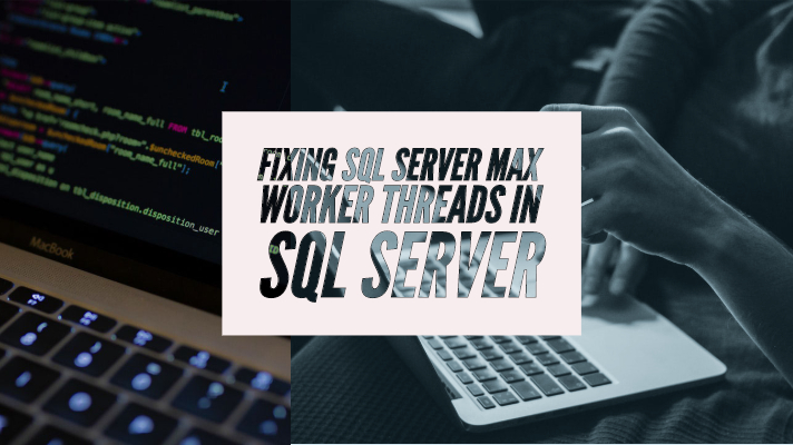 Fixing SQL Server Max Worker Threads