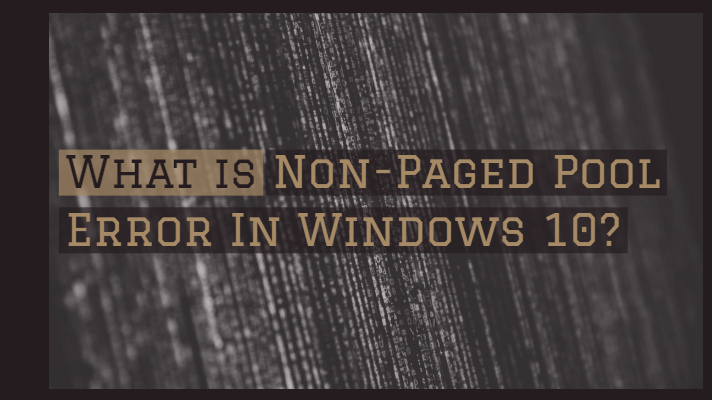 What is Non-Paged Pool Error In Windows 10?