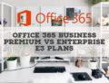 Office 365 Business Premium vs Enterprise E3 Plans