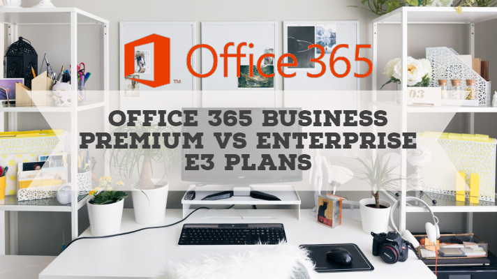 Office 365 Business Premium vs Enterprise E3 Plans