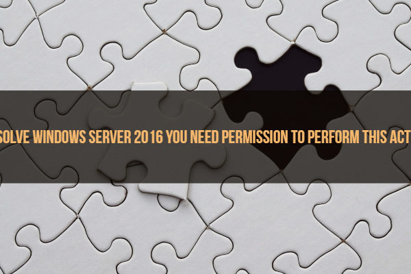 Resolve Windows Server 2016 You Need Permission to Perform This Action