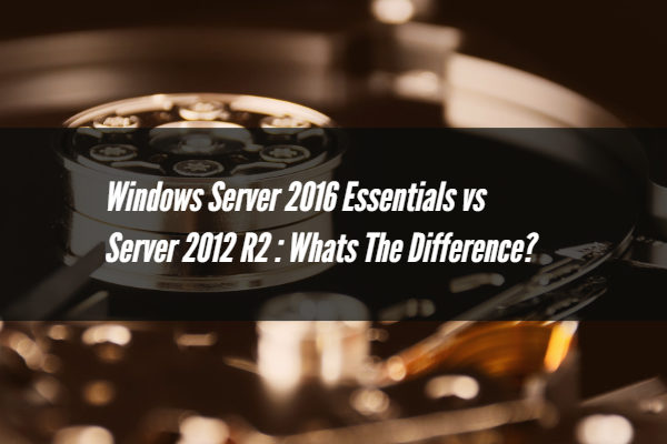 Windows Server 2016 Essentials vs Server 2012 R2 : Whats The Difference?