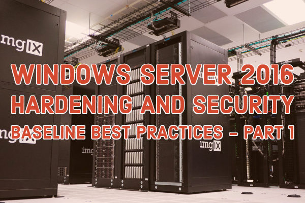 Windows Server 2016 Hardening and Security Baseline Best Practices - Part 1