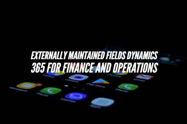 Externally Maintained Fields Dynamics 365 For Finance and Operations