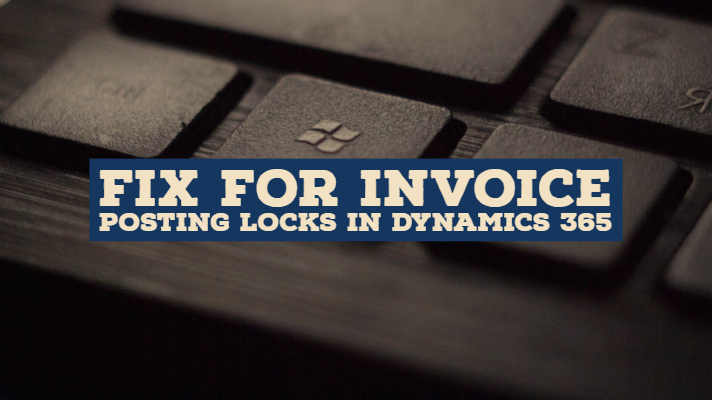 Fix For Invoice Posting Locks In Dynamics 365 for Finance