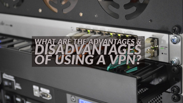 What are the Advantages & Disadvantages of using a VPN?