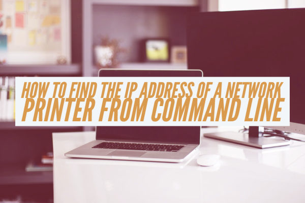 How To Find The IP Address of a Network Printer From Command Line