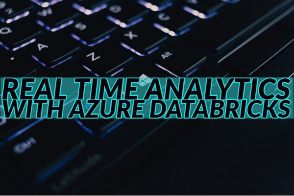 Real Time Analytics with Azure Databricks