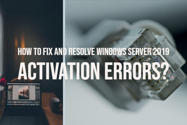 How to Fix and Resolve Windows Server 2019 Activation Errors?
