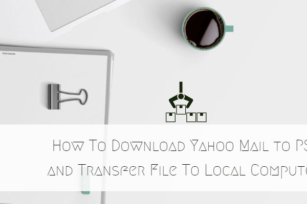 How To Download Yahoo Mail to PST and Transfer File To Local Computer