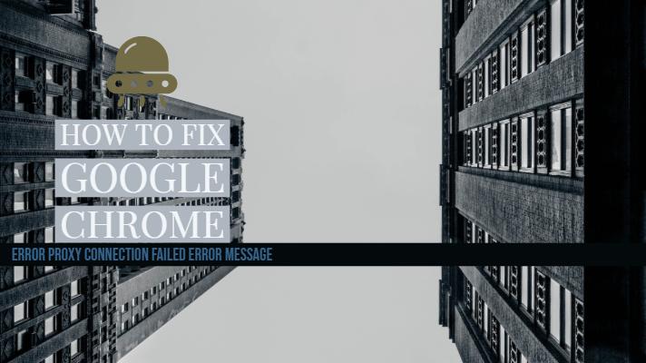 How to Fix Google Chrome Error Proxy Connection Failed error message