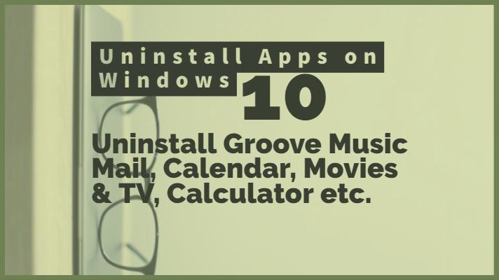 How to Uninstall Groove Music Mail, Calendar, Movies & TV, Calculator, Paint 3D app 3D viewer on Windows 10
