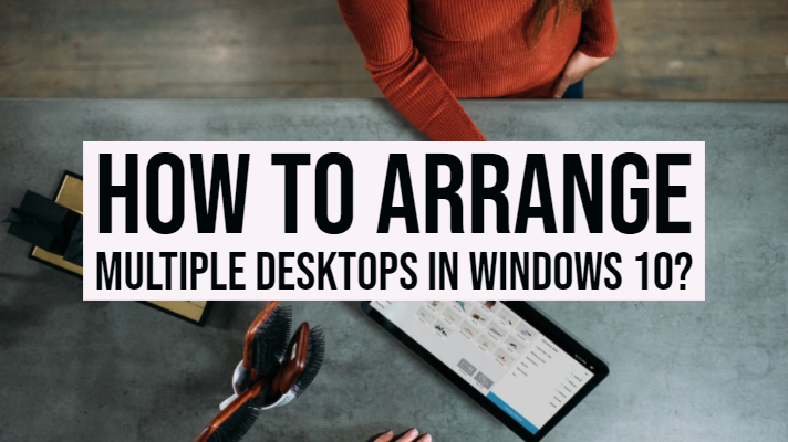 How to Arrange Multiple Desktops in Windows 10?
