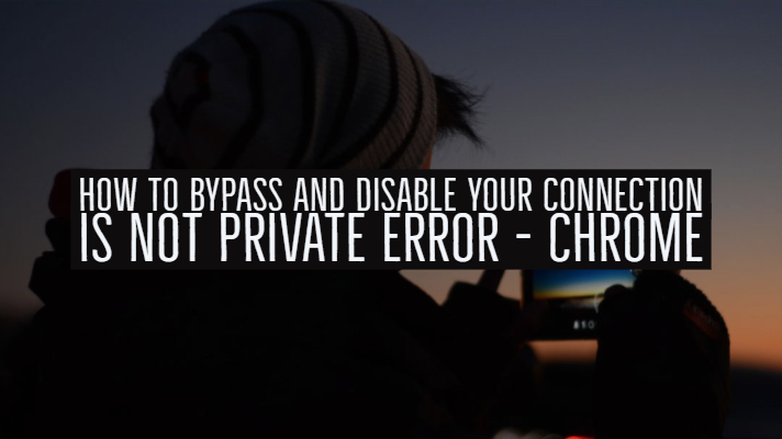 How to Bypass and disable Your Connection is Not private Error - Chrome