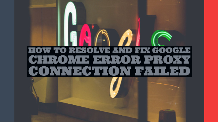 How to Resolve and Fix Google Chrome Error Proxy Connection Failed