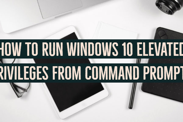 How to Run Windows 10 Elevated Privileges from Command Prompt?