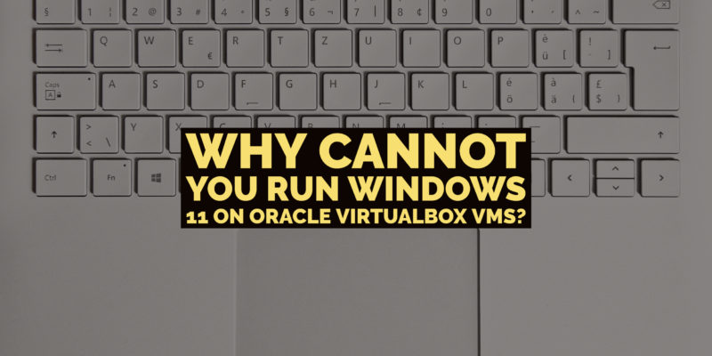 Why cannot you run Windows 11 on Oracle Virtualbox VMs